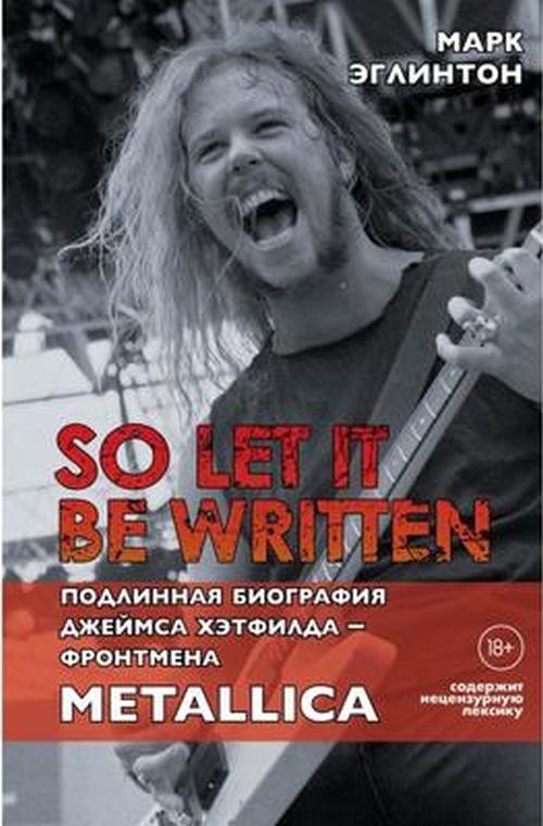 Марк Эглинтон «So let it be written: подлинная биография вокалиста Metallica Джеймса Хэтфилда»