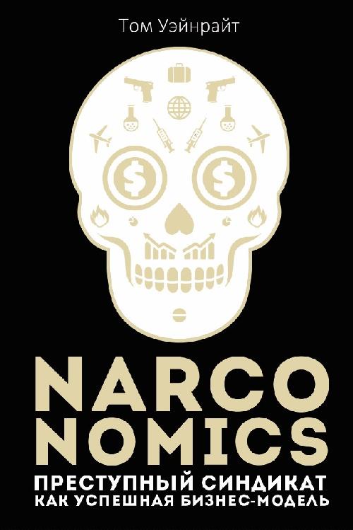 Том Уэйнрайт «Naronomics. Преступный синдикат как успешная бизнес-модель»